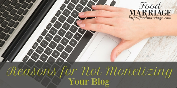 Reasons for Not Monetizing a Blog | FoodMarriage.com